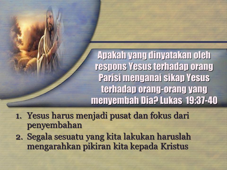 Apakah yang dinyatakan oleh respons Yesus terhadap orang Parisi menganai sikap Yesus terhadap orang-orang yang menyembah Dia Lukas 19:37-40