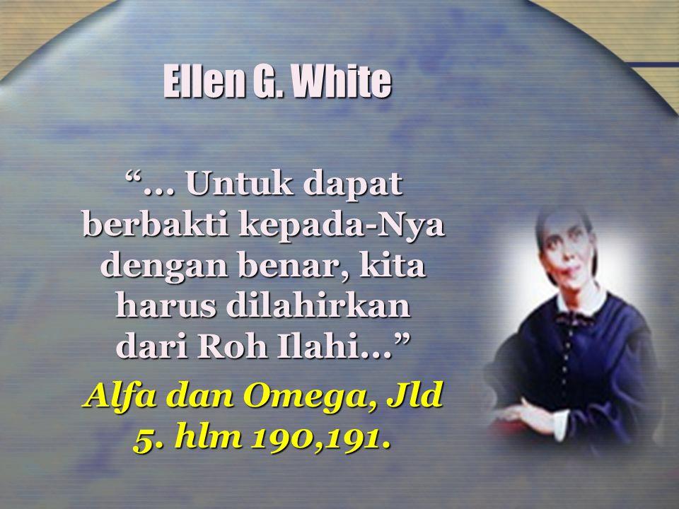 Ellen G. White ... Untuk dapat berbakti kepada-Nya dengan benar, kita harus dilahirkan dari Roh Ilahi...