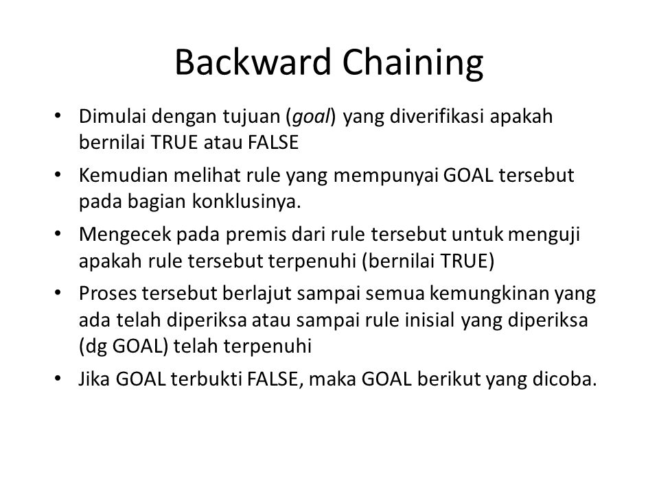 Backward Chaining Dimulai dengan tujuan (goal) yang diverifikasi apakah bernilai TRUE atau FALSE.