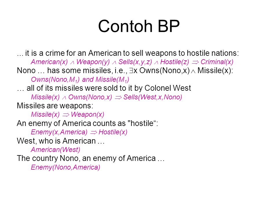 Contoh BP ... it is a crime for an American to sell weapons to hostile nations: American(x)  Weapon(y)  Sells(x,y,z)  Hostile(z)  Criminal(x)
