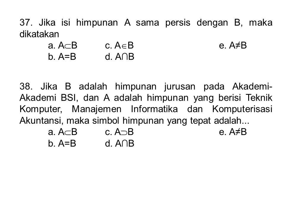 37. Jika isi himpunan A sama persis dengan B, maka dikatakan