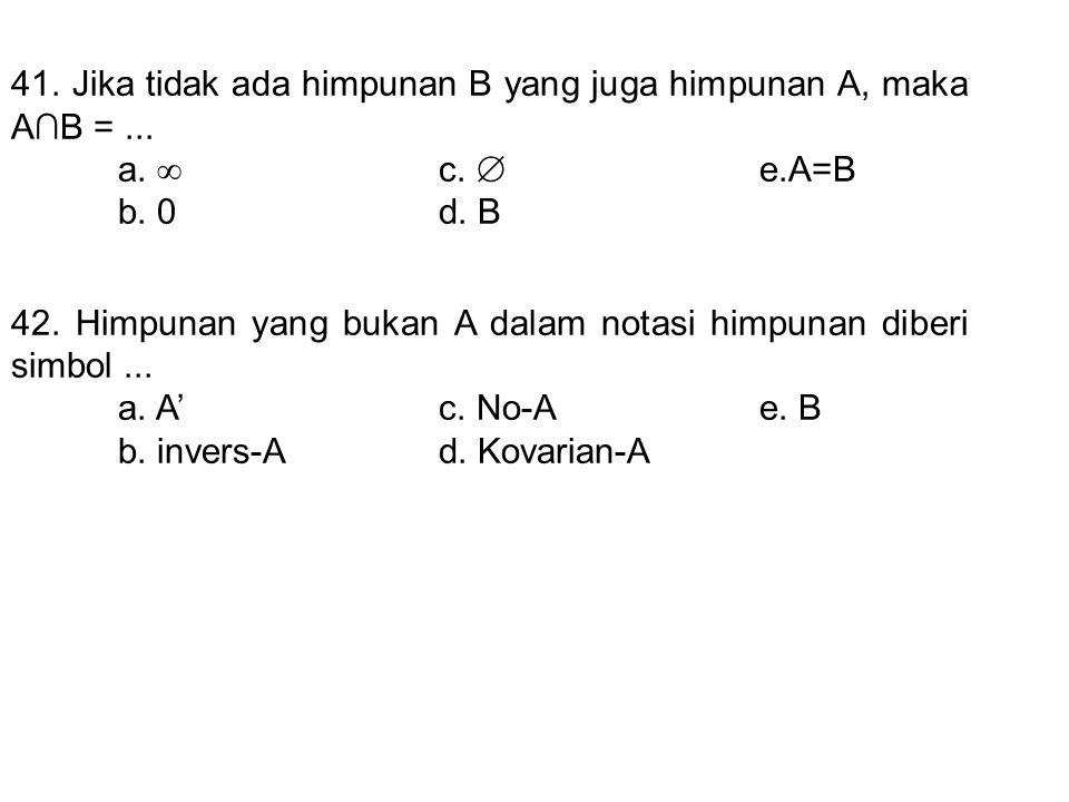 41. Jika tidak ada himpunan B yang juga himpunan A, maka A∩B = ...