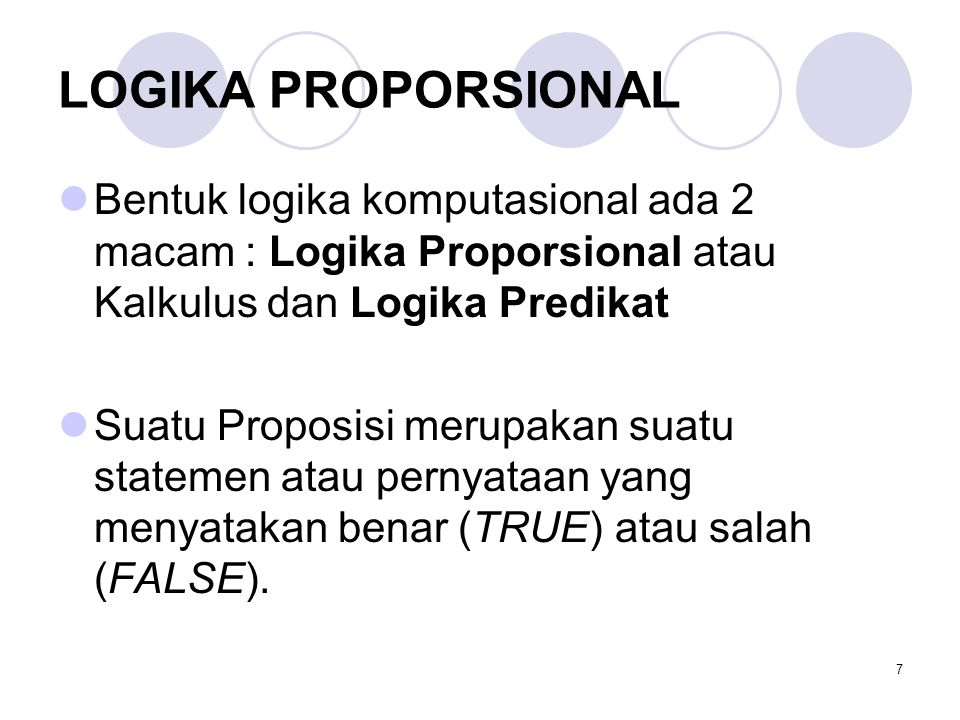 LOGIKA PROPORSIONAL Bentuk logika komputasional ada 2 macam : Logika Proporsional atau Kalkulus dan Logika Predikat.