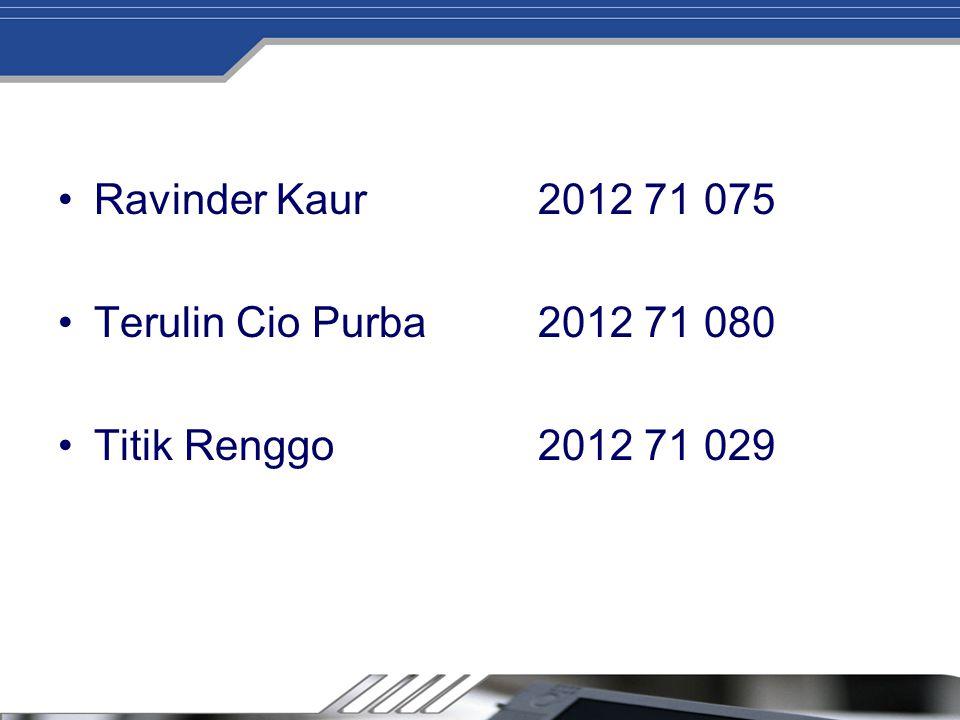 Ravinder Kaur 2012 71 075 Terulin Cio Purba 2012 71 080 Titik Renggo 2012 71 029