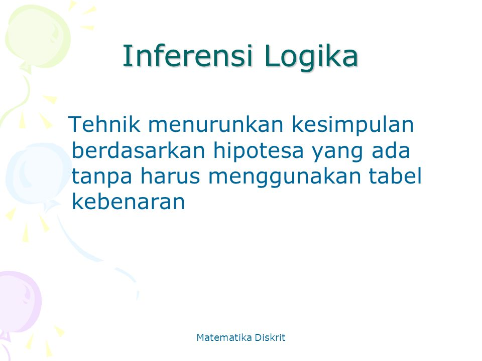Inferensi Logika Tehnik menurunkan kesimpulan berdasarkan hipotesa yang ada tanpa harus menggunakan tabel kebenaran.