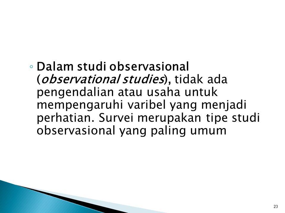 Dalam studi observasional (observational studies), tidak ada pengendalian atau usaha untuk mempengaruhi varibel yang menjadi perhatian.