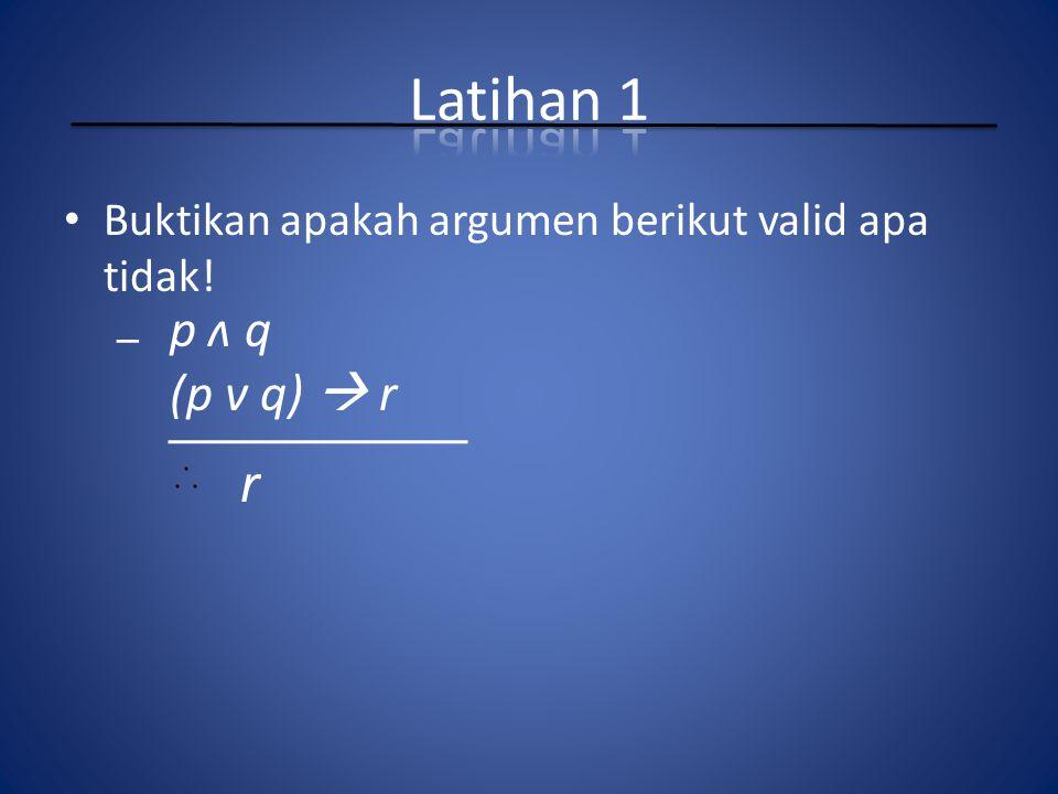 Latihan 1 Buktikan apakah argumen berikut valid apa tidak! p ʌ q (p v q)  r r