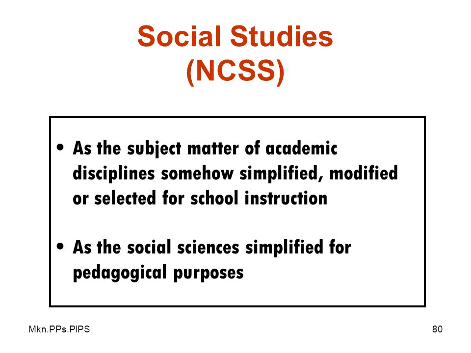Social Studies (NCSS) As the subject matter of academic disciplines somehow simplified, modified or selected for school instruction.