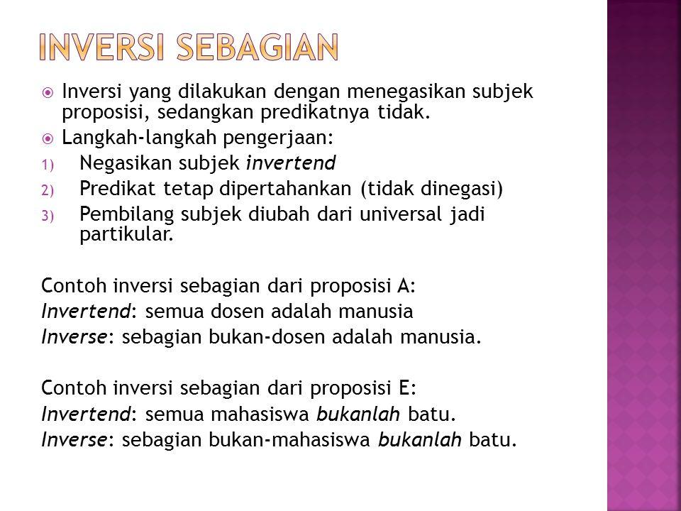 INVERSI SEBAGIAN Inversi yang dilakukan dengan menegasikan subjek proposisi, sedangkan predikatnya tidak.
