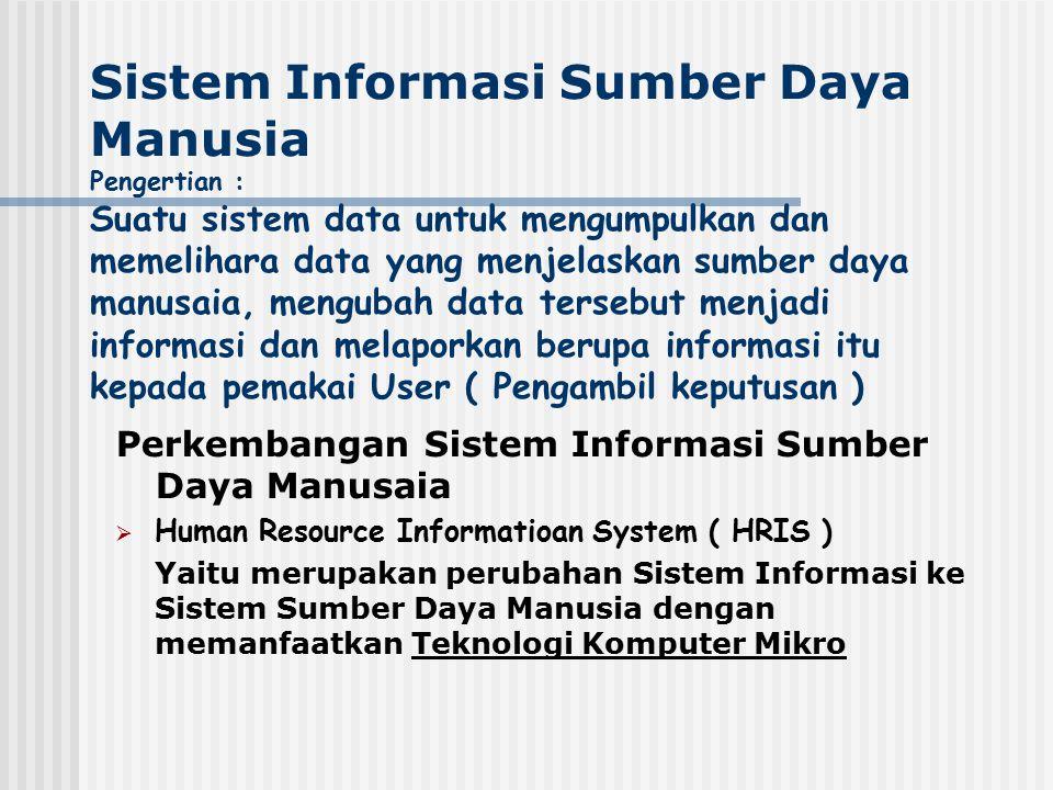 Sistem Informasi Sumber Daya Manusia Pengertian : Suatu sistem data untuk mengumpulkan dan memelihara data yang menjelaskan sumber daya manusaia, mengubah data tersebut menjadi informasi dan melaporkan berupa informasi itu kepada pemakai User ( Pengambil keputusan )