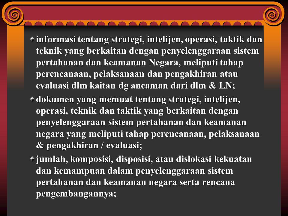 informasi tentang strategi, intelijen, operasi, taktik dan teknik yang berkaitan dengan penyelenggaraan sistem pertahanan dan keamanan Negara, meliputi tahap perencanaan, pelaksanaan dan pengakhiran atau evaluasi dlm kaitan dg ancaman dari dlm & LN;