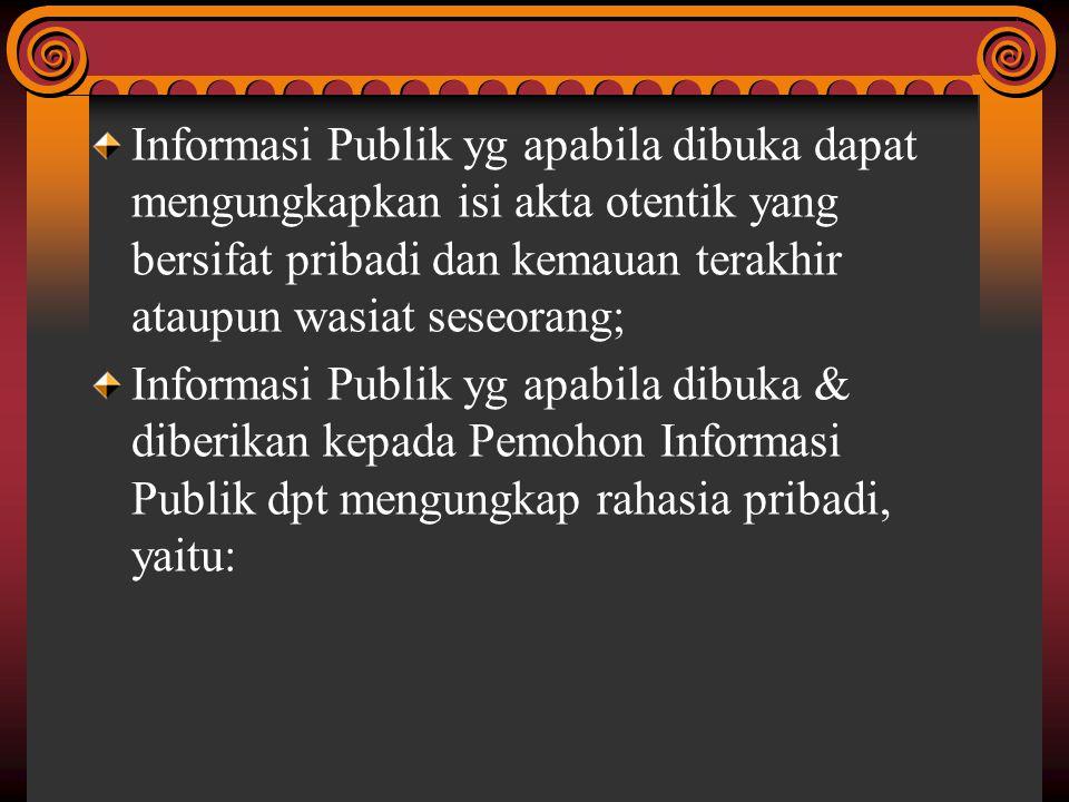 Informasi Publik yg apabila dibuka dapat mengungkapkan isi akta otentik yang bersifat pribadi dan kemauan terakhir ataupun wasiat seseorang;