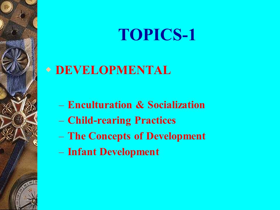 TOPICS-1 DEVELOPMENTAL Enculturation & Socialization