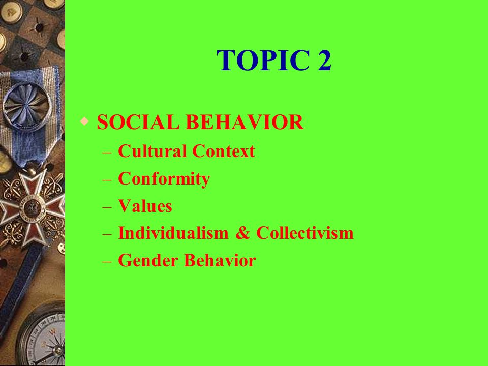 TOPIC 2 SOCIAL BEHAVIOR Cultural Context Conformity Values
