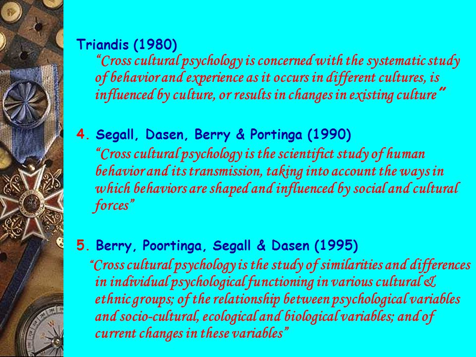 Triandis (1980) Cross cultural psychology is concerned with the systematic study of behavior and experience as it occurs in different cultures, is influenced by culture, or results in changes in existing culture