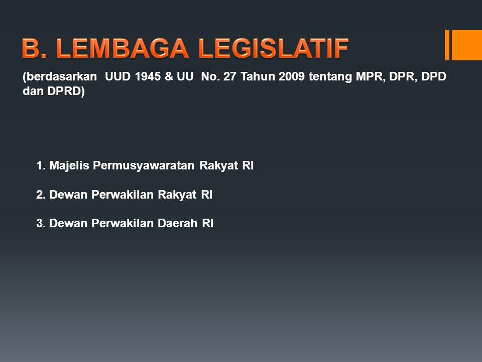B. LEMBAGA LEGISLATIF (berdasarkan UUD 1945 & UU No. 27 Tahun 2009 tentang MPR, DPR, DPD dan DPRD)