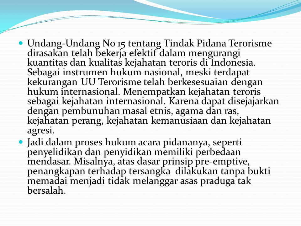 Undang-Undang No 15 tentang Tindak Pidana Terorisme dirasakan telah bekerja efektif dalam mengurangi kuantitas dan kualitas kejahatan teroris di Indonesia. Sebagai instrumen hukum nasional, meski terdapat kekurangan UU Terorisme telah berkesesuaian dengan hukum internasional. Menempatkan kejahatan teroris sebagai kejahatan internasional. Karena dapat disejajarkan dengan pembunuhan masal etnis, agama dan ras, kejahatan perang, kejahatan kemanusiaan dan kejahatan agresi.