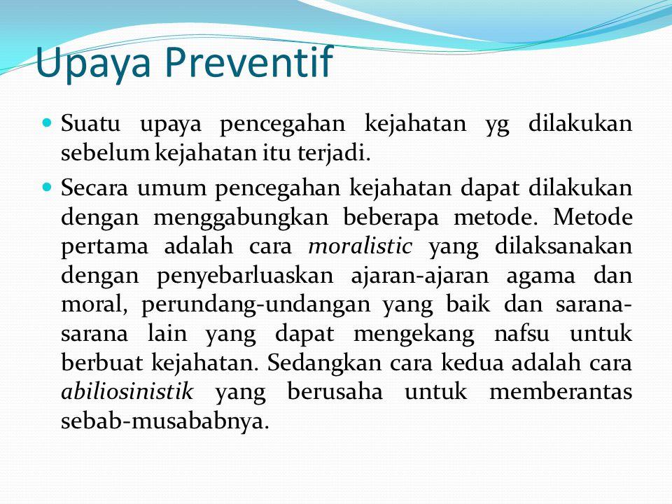Upaya Preventif Suatu upaya pencegahan kejahatan yg dilakukan sebelum kejahatan itu terjadi.
