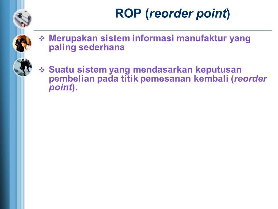 ROP (reorder point) Merupakan sistem informasi manufaktur yang paling sederhana.