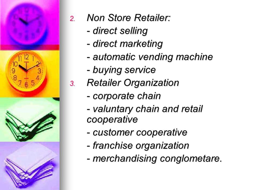 Non Store Retailer: - direct selling. - direct marketing. - automatic vending machine. - buying service.