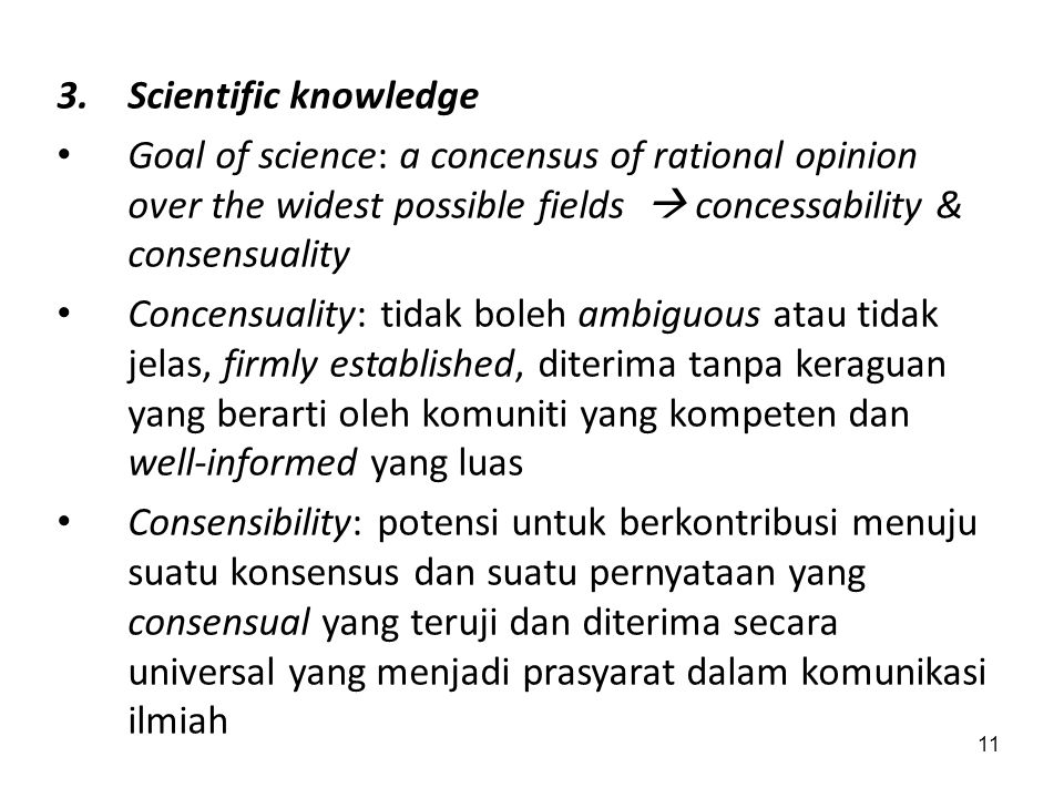 Scientific knowledge Goal of science: a concensus of rational opinion over the widest possible fields  concessability & consensuality.