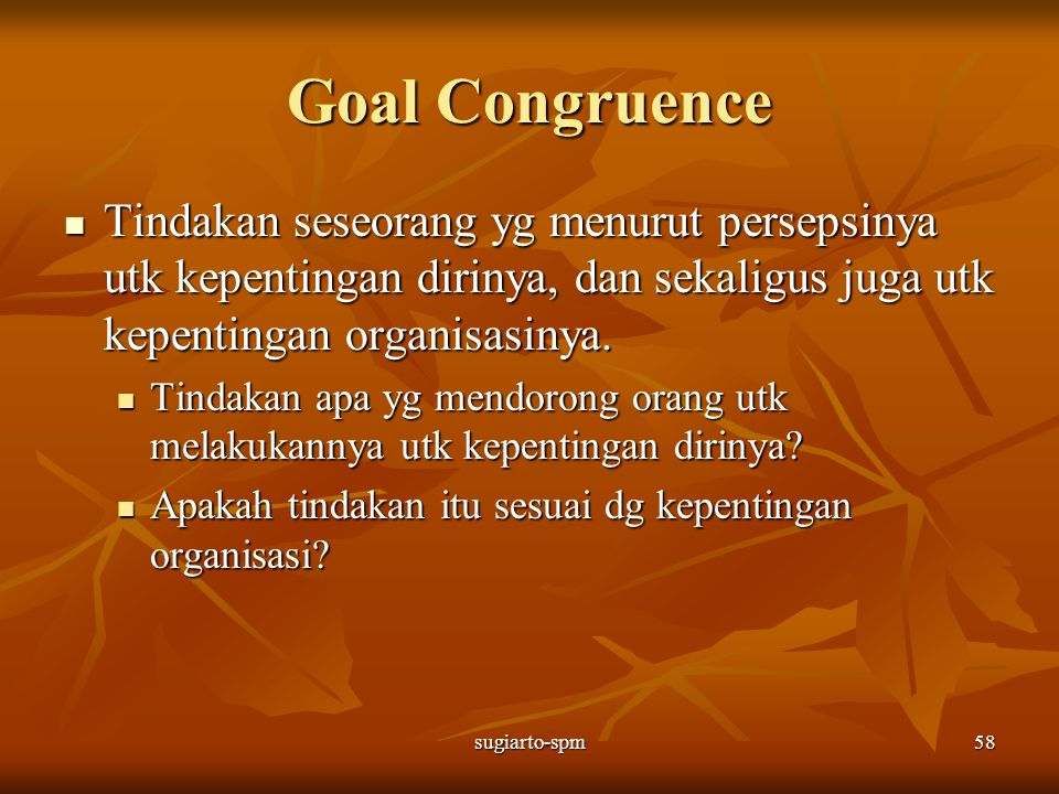 Goal Congruence Tindakan seseorang yg menurut persepsinya utk kepentingan dirinya, dan sekaligus juga utk kepentingan organisasinya.