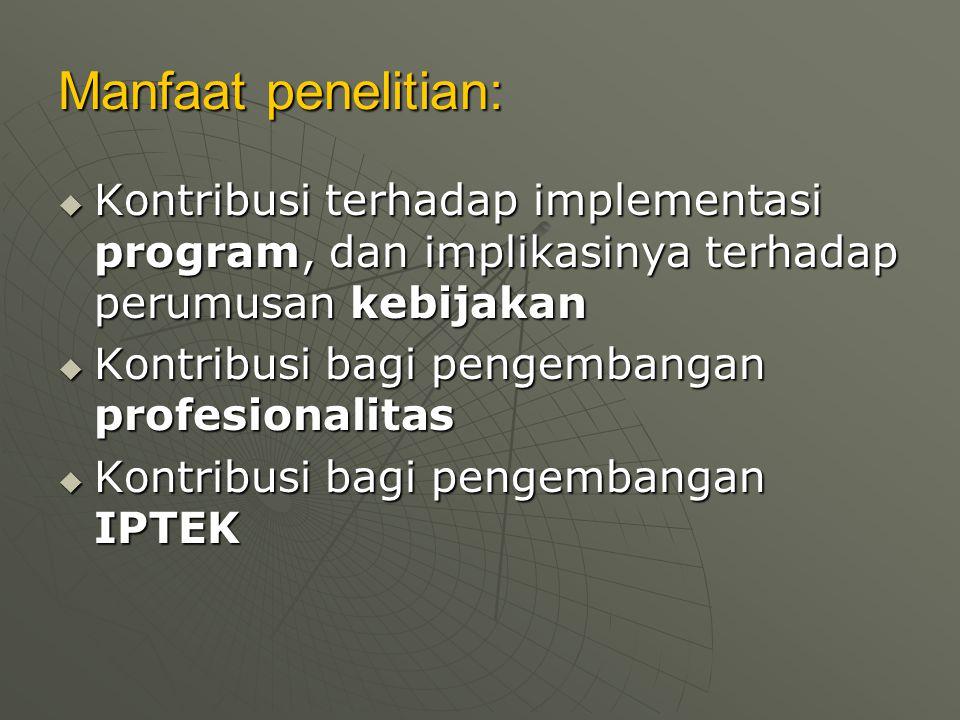 Manfaat penelitian: Kontribusi terhadap implementasi program, dan implikasinya terhadap perumusan kebijakan.