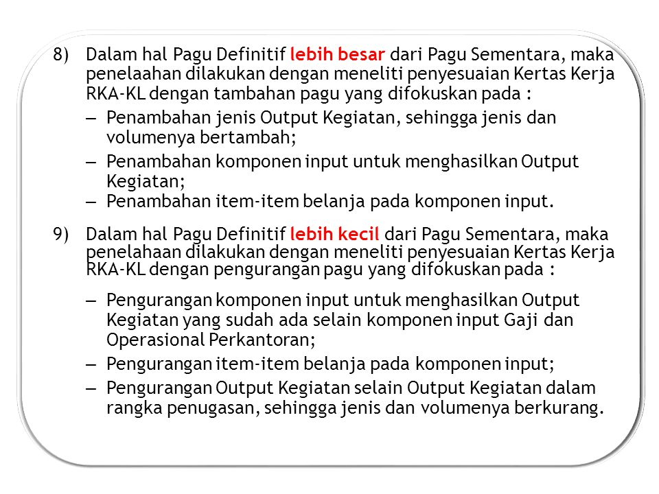 Dalam hal Pagu Definitif lebih besar dari Pagu Sementara, maka penelaahan dilakukan dengan meneliti penyesuaian Kertas Kerja RKA-KL dengan tambahan pagu yang difokuskan pada :