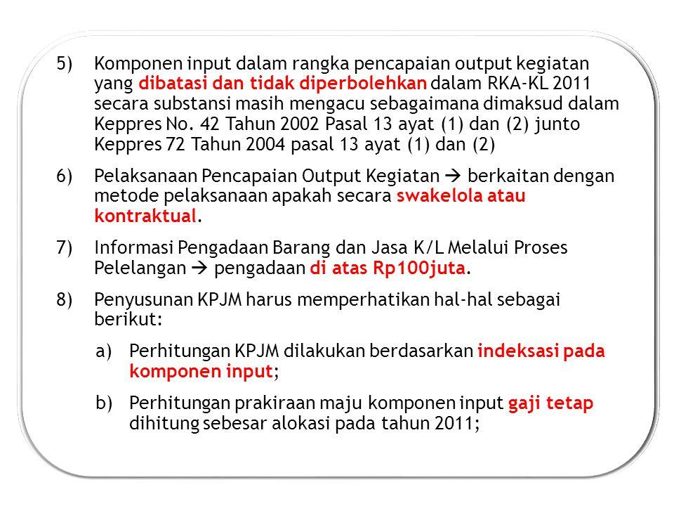 Komponen input dalam rangka pencapaian output kegiatan yang dibatasi dan tidak diperbolehkan dalam RKA-KL 2011 secara substansi masih mengacu sebagaimana dimaksud dalam Keppres No. 42 Tahun 2002 Pasal 13 ayat (1) dan (2) junto Keppres 72 Tahun 2004 pasal 13 ayat (1) dan (2)