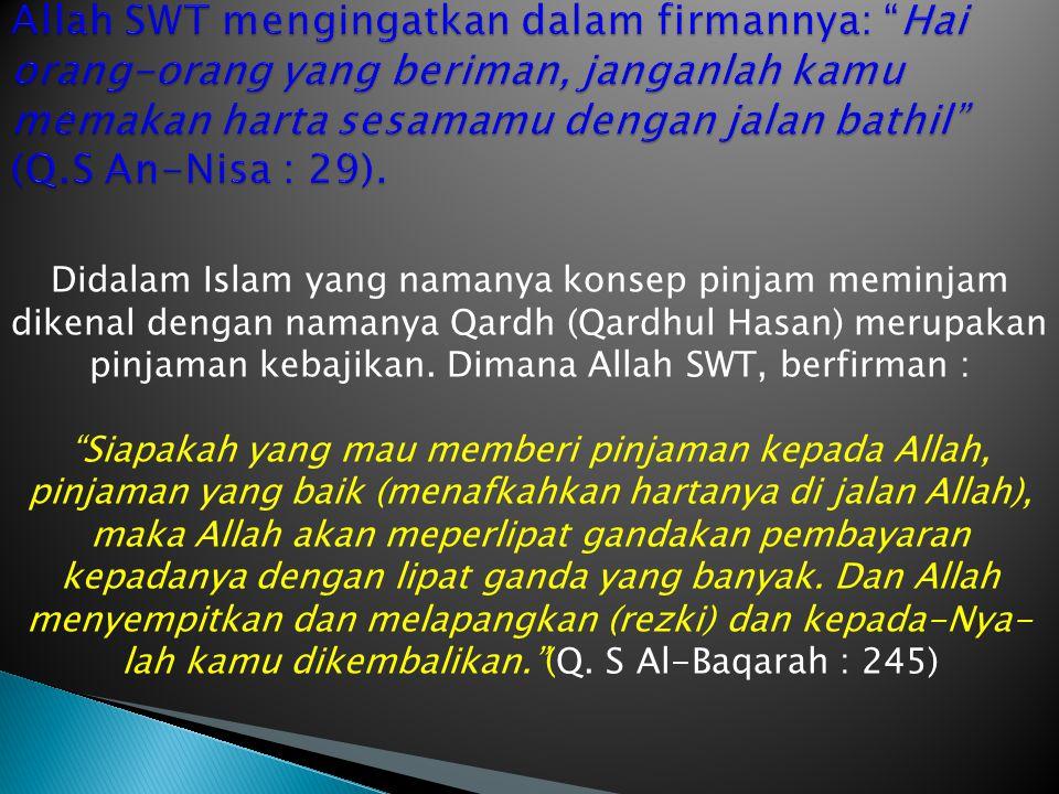 Allah SWT mengingatkan dalam firmannya: Hai orang-orang yang beriman, janganlah kamu memakan harta sesamamu dengan jalan bathil (Q.S An-Nisa : 29).