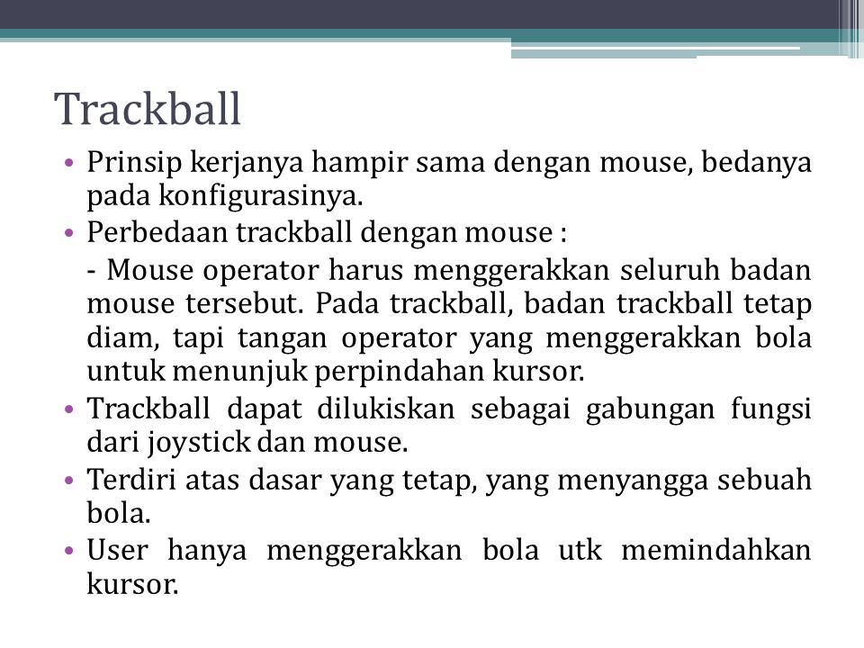 Trackball Prinsip kerjanya hampir sama dengan mouse, bedanya pada konfigurasinya. Perbedaan trackball dengan mouse :