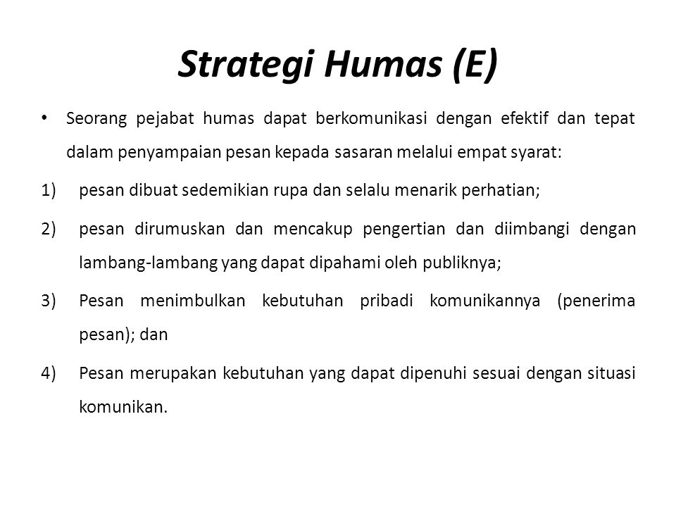 Strategi Humas (E) Seorang pejabat humas dapat berkomunikasi dengan efektif dan tepat dalam penyampaian pesan kepada sasaran melalui empat syarat: