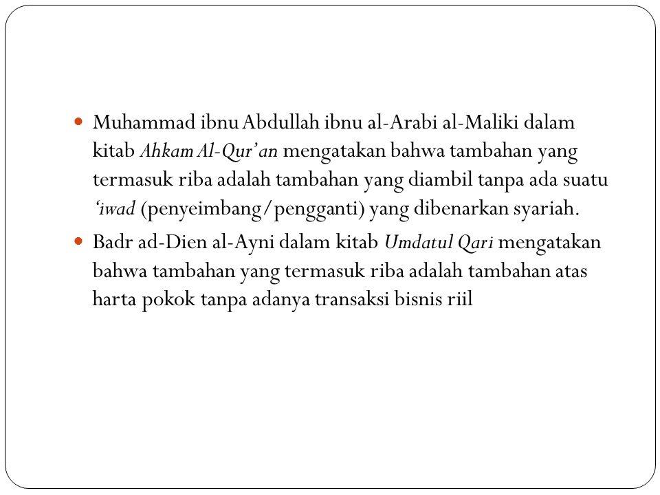 Muhammad ibnu Abdullah ibnu al-Arabi al-Maliki dalam kitab Ahkam Al-Qur'an mengatakan bahwa tambahan yang termasuk riba adalah tambahan yang diambil tanpa ada suatu 'iwad (penyeimbang/pengganti) yang dibenarkan syariah.