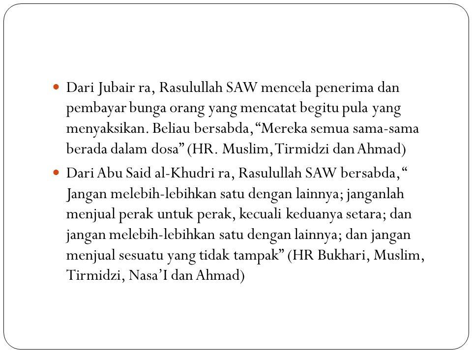 Dari Jubair ra, Rasulullah SAW mencela penerima dan pembayar bunga orang yang mencatat begitu pula yang menyaksikan. Beliau bersabda, Mereka semua sama-sama berada dalam dosa (HR. Muslim, Tirmidzi dan Ahmad)