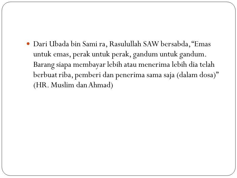 Dari Ubada bin Sami ra, Rasulullah SAW bersabda, Emas untuk emas, perak untuk perak, gandum untuk gandum.