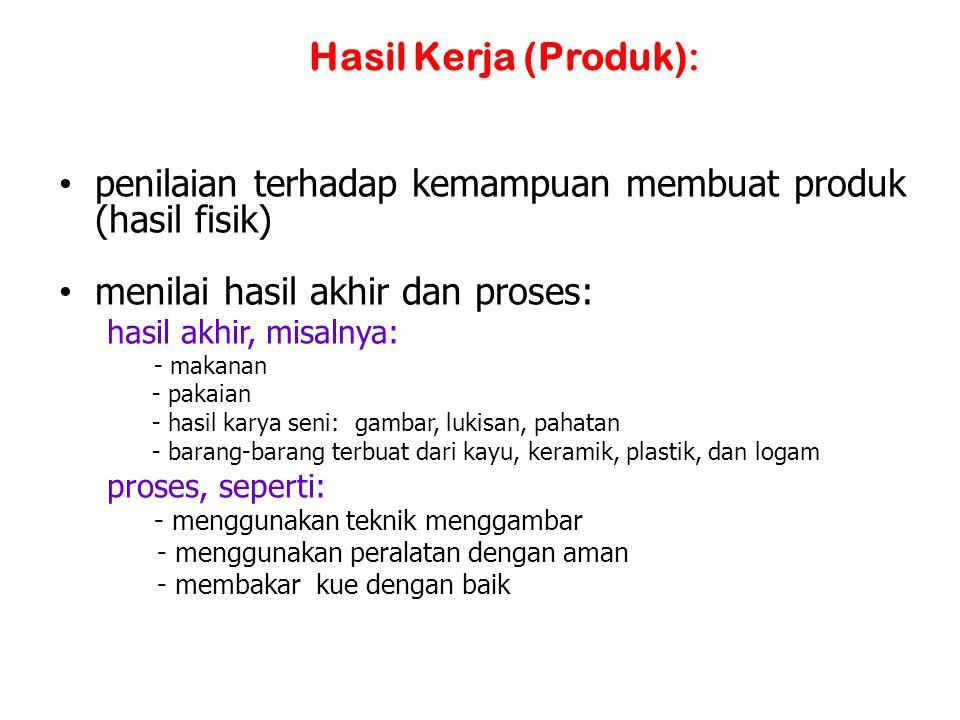 Hasil Kerja (Produk): penilaian terhadap kemampuan membuat produk (hasil fisik) menilai hasil akhir dan proses: