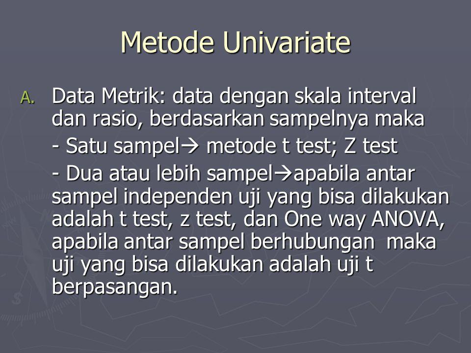Metode Univariate Data Metrik: data dengan skala interval dan rasio, berdasarkan sampelnya maka. - Satu sampel metode t test; Z test.
