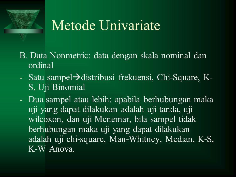 Metode Univariate B. Data Nonmetric: data dengan skala nominal dan ordinal. Satu sampeldistribusi frekuensi, Chi-Square, K-S, Uji Binomial.