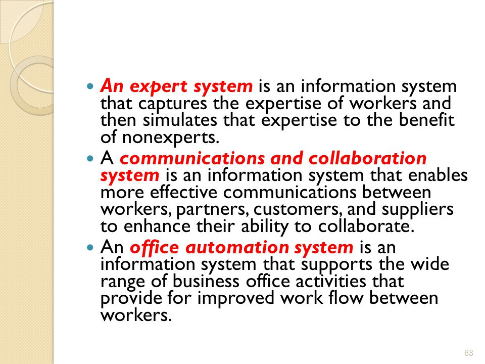 An expert system is an information system that captures the expertise of workers and then simulates that expertise to the benefit of nonexperts.