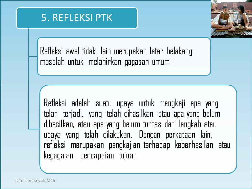 5. REFLEKSI PTK Refleksi awal tidak lain merupakan latar belakang masalah untuk melahirkan gagasan umum.