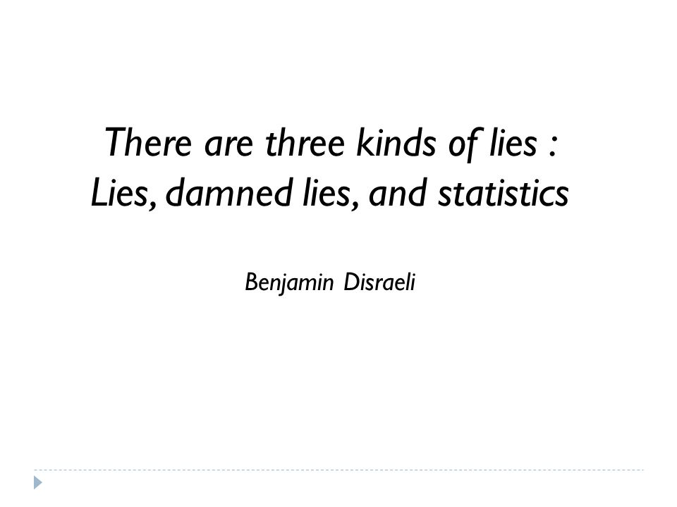 There are three kinds of lies : Lies, damned lies, and statistics