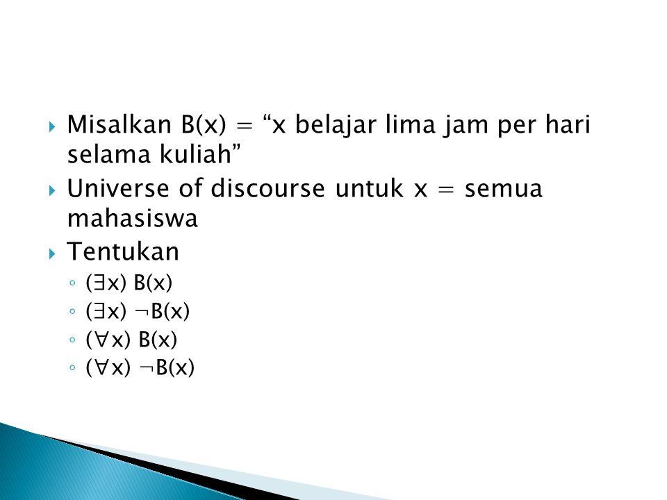 Misalkan B(x) = x belajar lima jam per hari selama kuliah