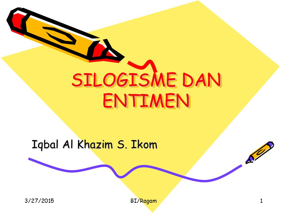 SILOGISME DAN ENTIMEN Iqbal Al Khazim S. Ikom 4/8/2017 BI/Ragam