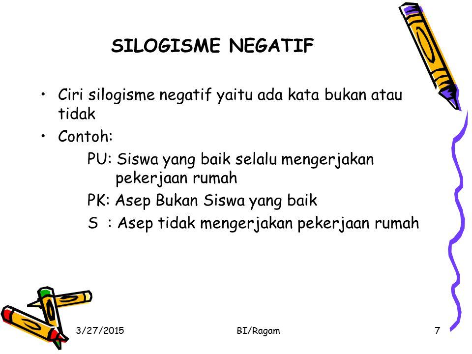 SILOGISME NEGATIF Ciri silogisme negatif yaitu ada kata bukan atau tidak. Contoh: PU: Siswa yang baik selalu mengerjakan pekerjaan rumah.