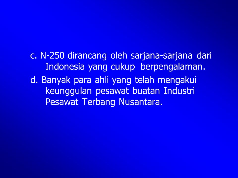c. N-250 dirancang oleh sarjana-sarjana dari. Indonesia yang cukup