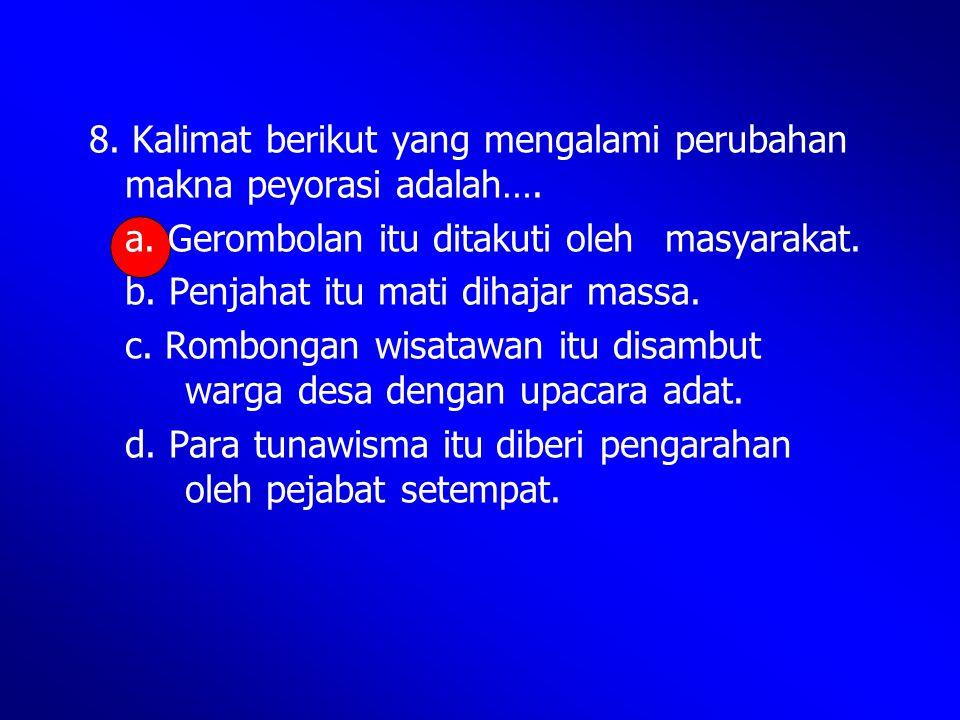 8. Kalimat berikut yang mengalami perubahan makna peyorasi adalah….