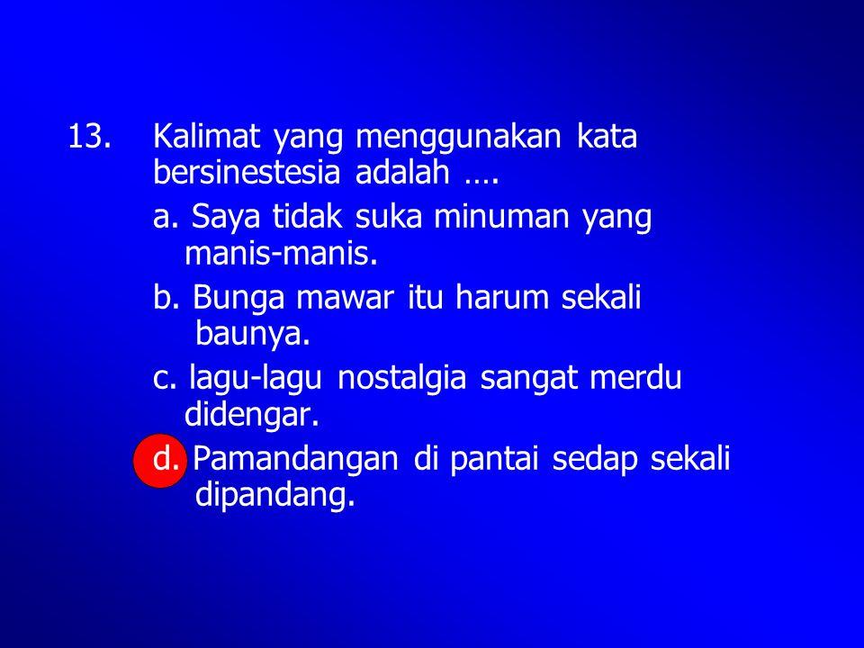 13. Kalimat yang menggunakan kata bersinestesia adalah ….