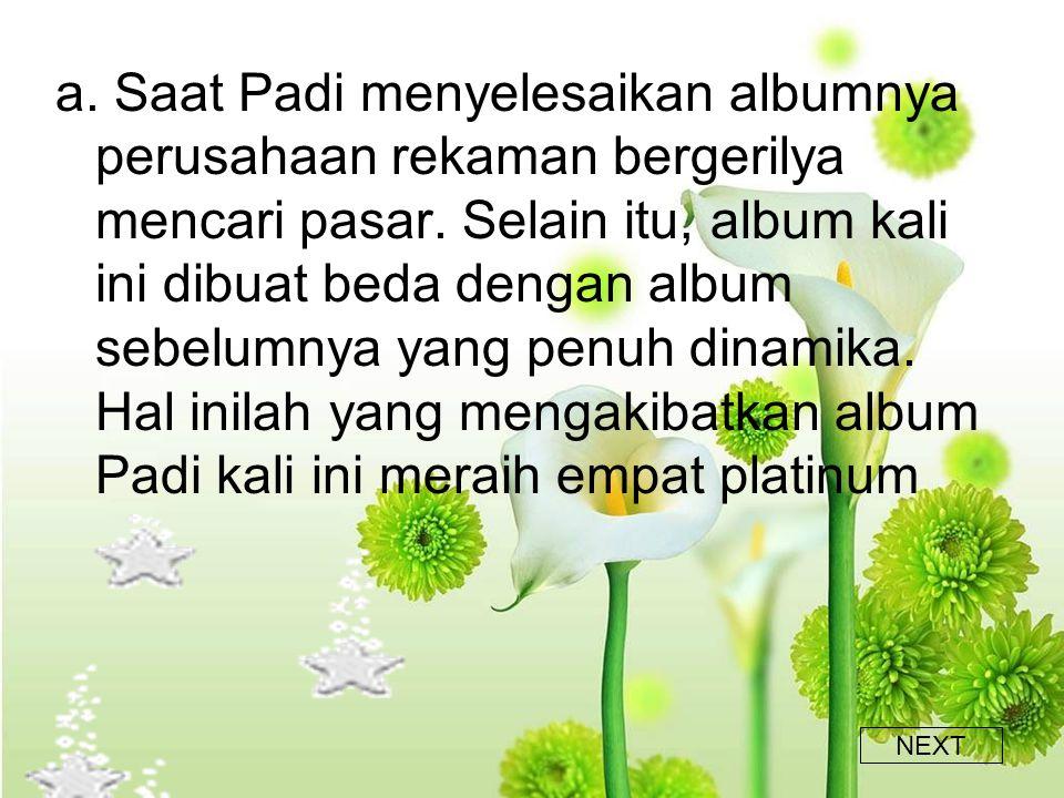 a. Saat Padi menyelesaikan albumnya perusahaan rekaman bergerilya mencari pasar. Selain itu, album kali ini dibuat beda dengan album sebelumnya yang penuh dinamika. Hal inilah yang mengakibatkan album Padi kali ini meraih empat platinum