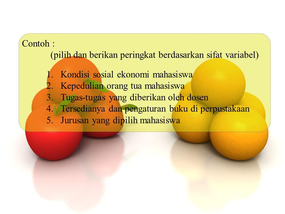 Contoh : (pilih dan berikan peringkat berdasarkan sifat variabel) Kondisi sosial ekonomi mahasiswa.