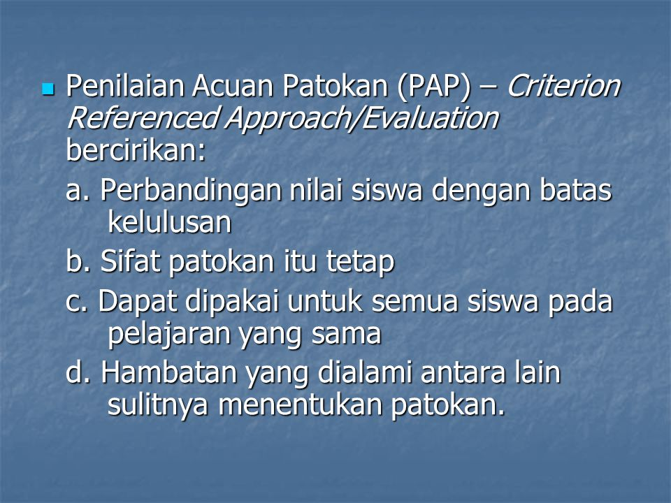Penilaian Acuan Patokan (PAP) – Criterion Referenced Approach/Evaluation bercirikan: